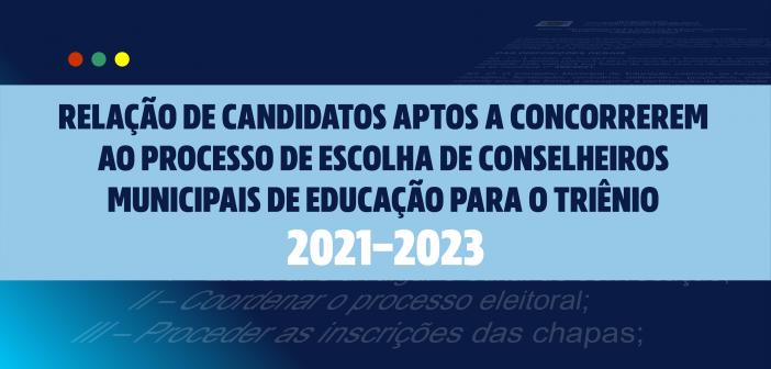 RELAÇÃO DE CANDIDATOS APTOS A CONCORREREM AO PROCESSO DE ESCOLHA DE CONSELHEIROS MUNICIPAIS DE EDUCAÇÃO PARA O TRIÊNIO 2021/2023.